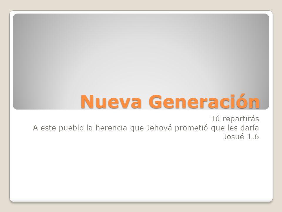 Nueva Generación Tú repartirás A este pueblo la herencia que Jehová prometió que les daría Josué 1.6