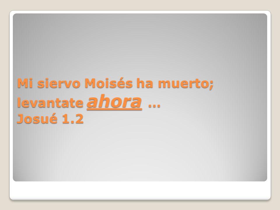 Mi siervo Moisés ha muerto; levantate ahora … Josué 1.2