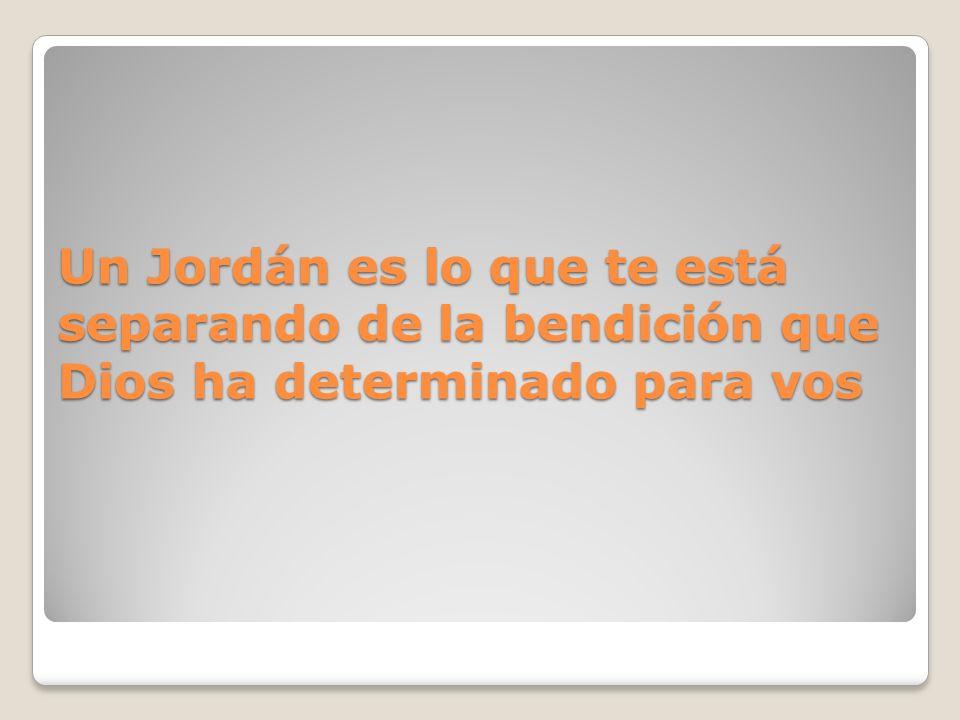 Un Jordán es lo que te está separando de la bendición que Dios ha determinado para vos