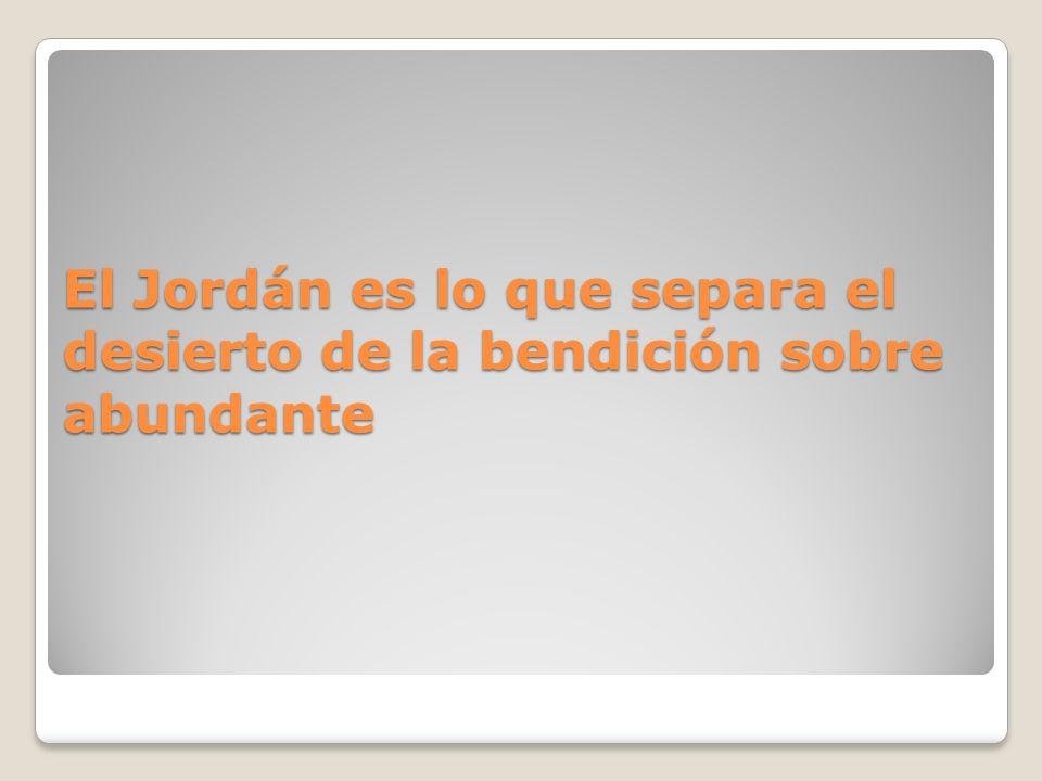El Jordán es lo que separa el desierto de la bendición sobre abundante