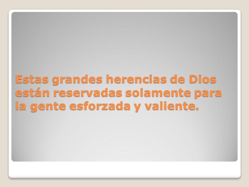 Estas grandes herencias de Dios están reservadas solamente para la gente esforzada y valiente.