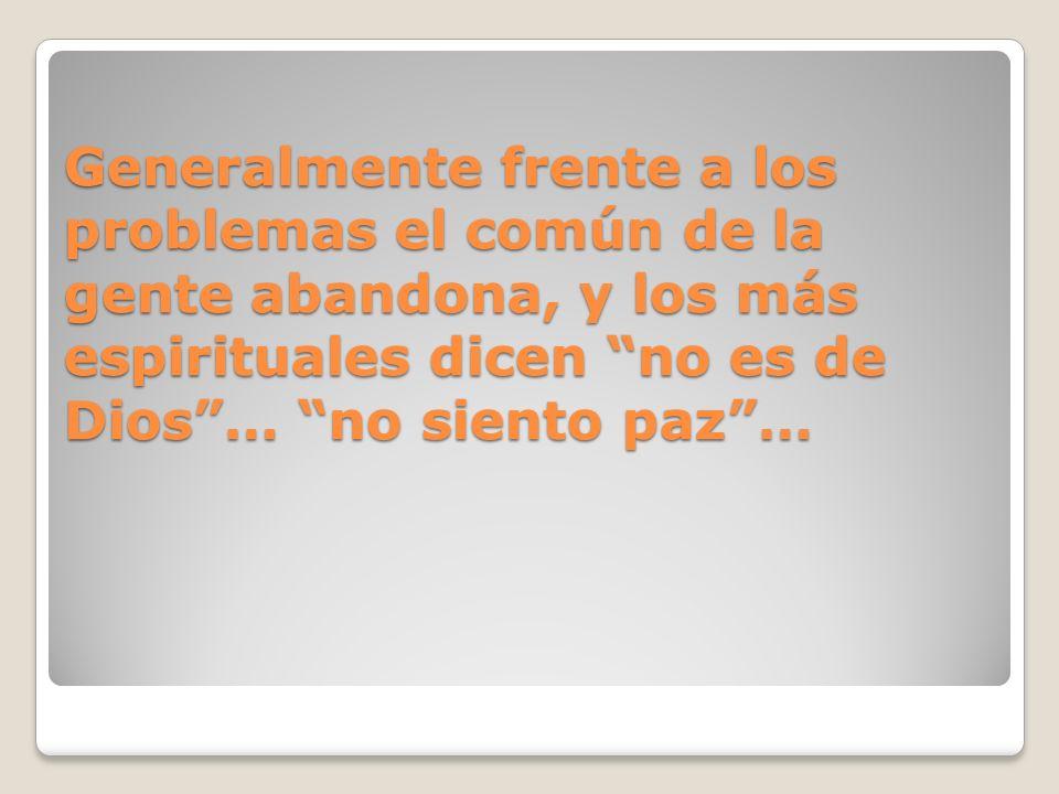 Generalmente frente a los problemas el común de la gente abandona, y los más espirituales dicen no es de Dios… no siento paz…