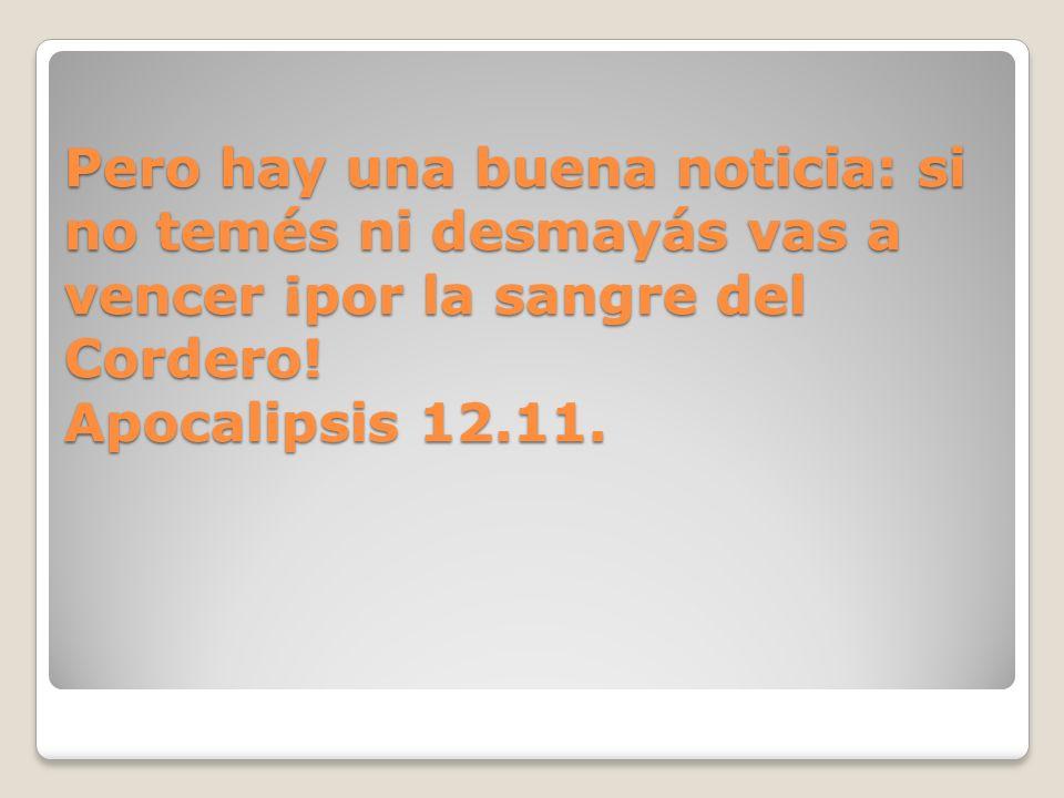 Pero hay una buena noticia: si no temés ni desmayás vas a vencer ¡por la sangre del Cordero! Apocalipsis 12.11.