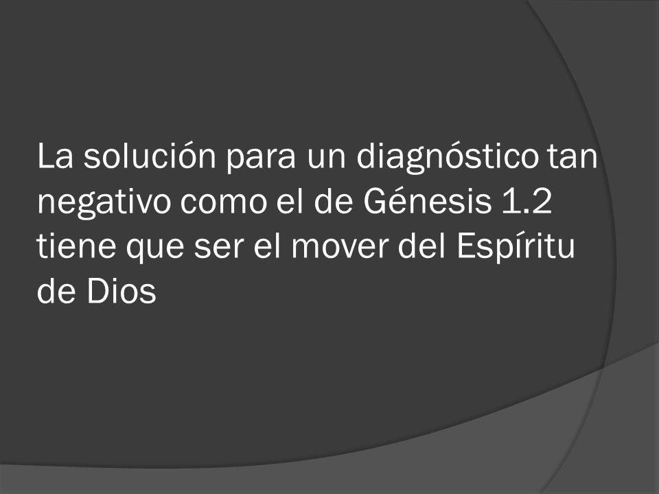 La solución para un diagnóstico tan negativo como el de Génesis 1.2 tiene que ser el mover del Espíritu de Dios
