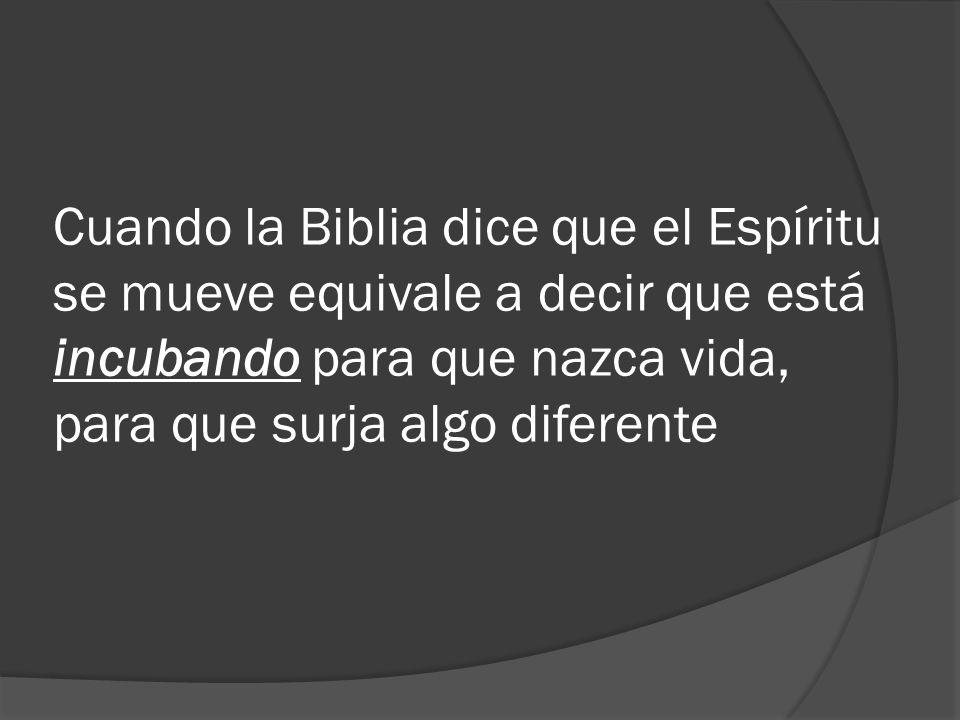 Cuando la Biblia dice que el Espíritu se mueve equivale a decir que está incubando para que nazca vida, para que surja algo diferente