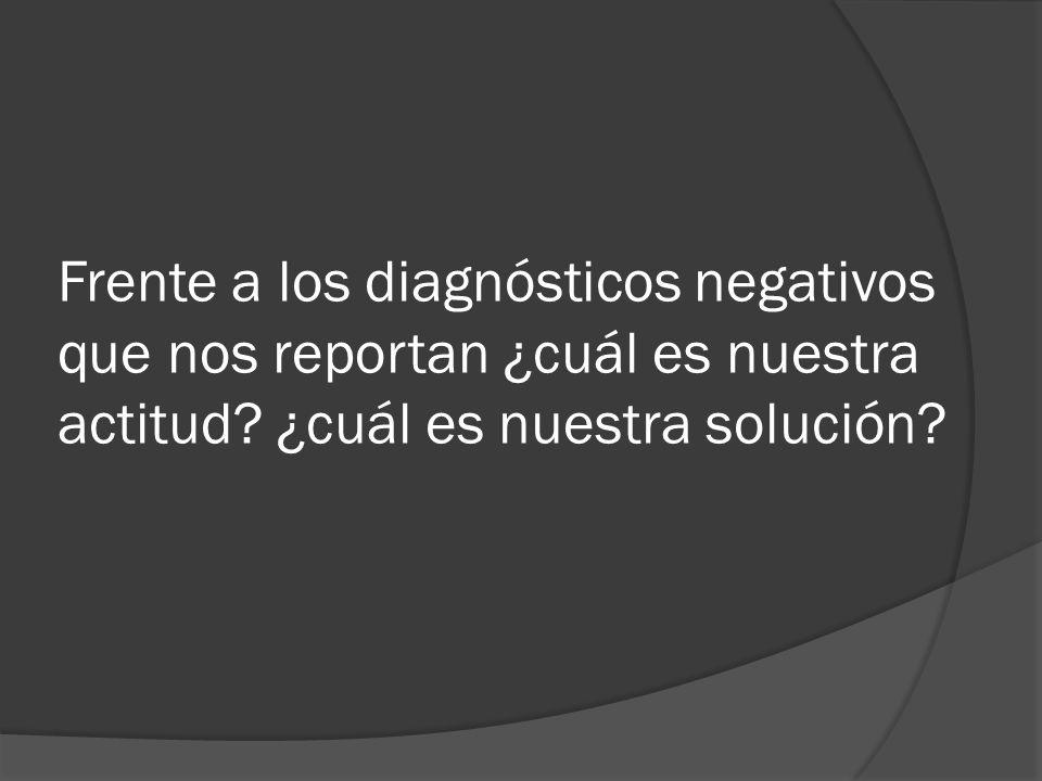 Frente a los diagnósticos negativos que nos reportan ¿cuál es nuestra actitud? ¿cuál es nuestra solución?