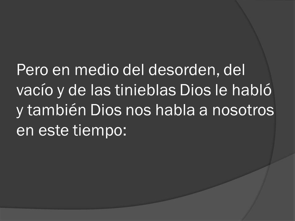 Pero en medio del desorden, del vacío y de las tinieblas Dios le habló y también Dios nos habla a nosotros en este tiempo: