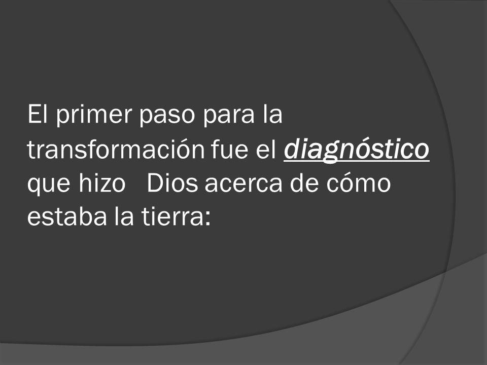 El primer paso para la transformación fue el diagnóstico que hizo Dios acerca de cómo estaba la tierra: