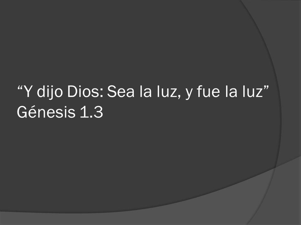 Y dijo Dios: Sea la luz, y fue la luz Génesis 1.3