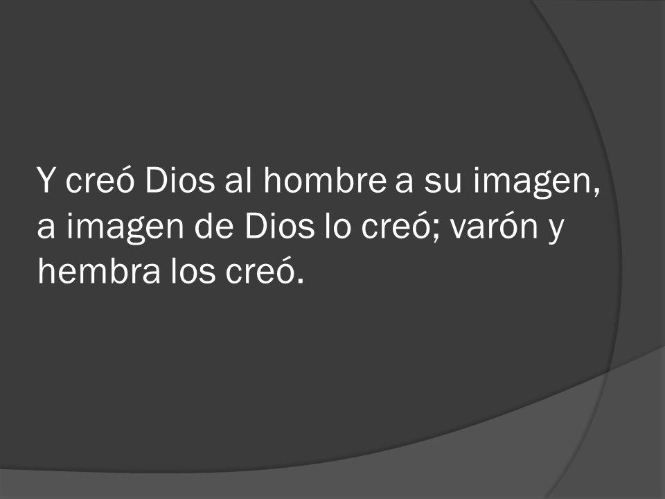 Y creó Dios al hombre a su imagen, a imagen de Dios lo creó; varón y hembra los creó.
