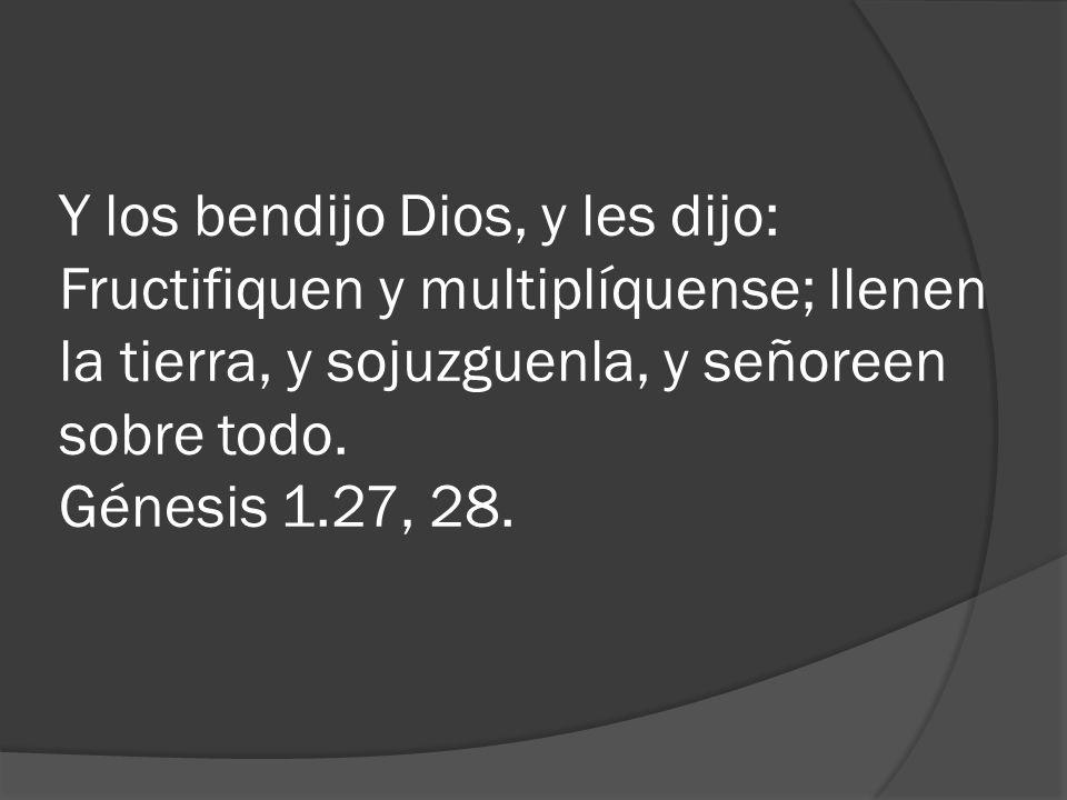 Y los bendijo Dios, y les dijo: Fructifiquen y multiplíquense; llenen la tierra, y sojuzguenla, y señoreen sobre todo. Génesis 1.27, 28.