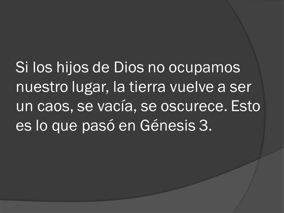 Si los hijos de Dios no ocupamos nuestro lugar, la tierra vuelve a ser un caos, se vacía, se oscurece. Esto es lo que pasó en Génesis 3.