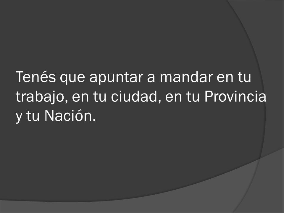 Tenés que apuntar a mandar en tu trabajo, en tu ciudad, en tu Provincia y tu Nación.