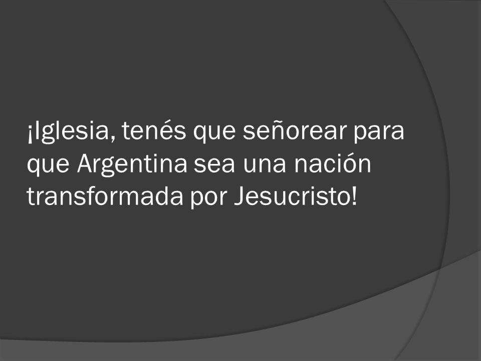 ¡Iglesia, tenés que señorear para que Argentina sea una nación transformada por Jesucristo!