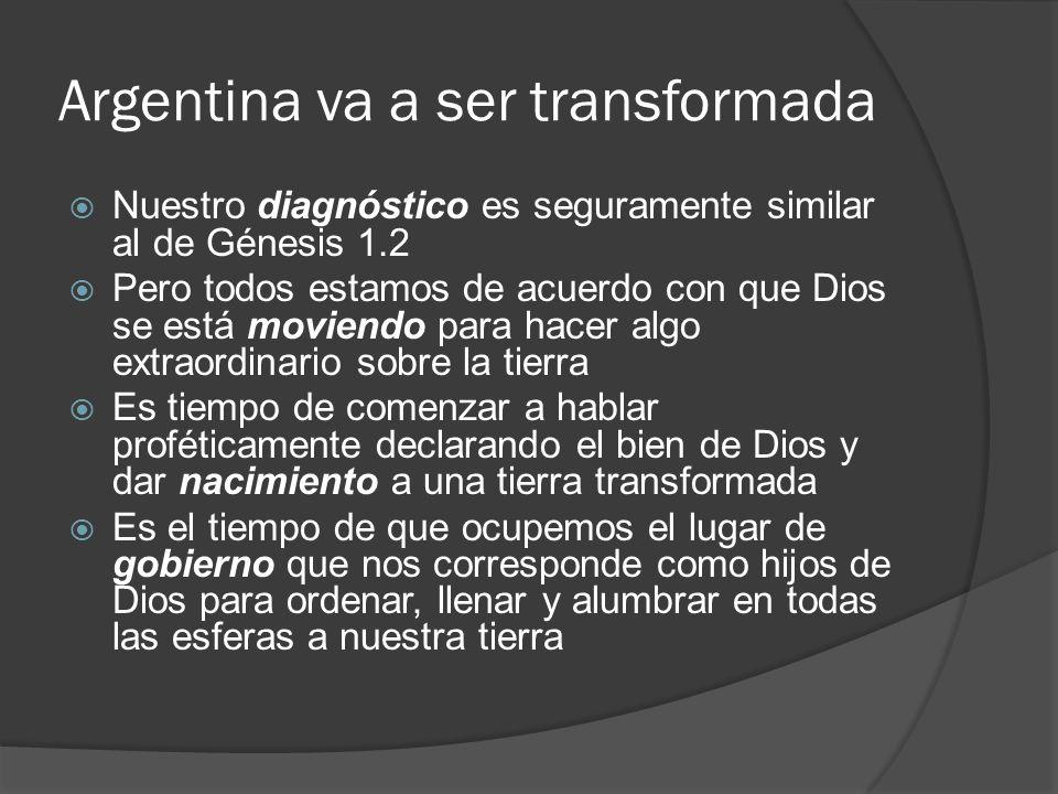 Argentina va a ser transformada Nuestro diagnóstico es seguramente similar al de Génesis 1.2 Pero todos estamos de acuerdo con que Dios se está movien