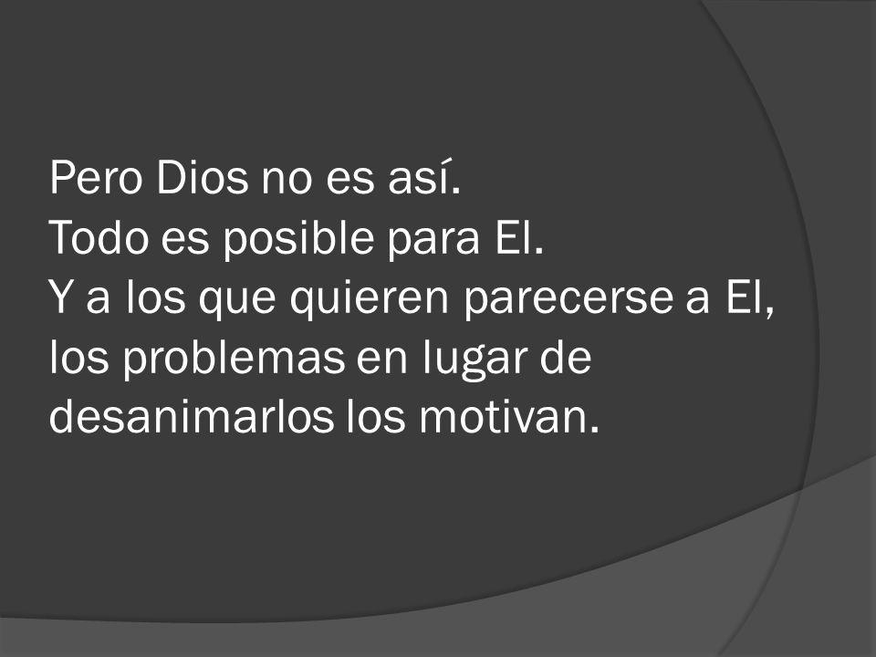 Pero Dios no es así. Todo es posible para El. Y a los que quieren parecerse a El, los problemas en lugar de desanimarlos los motivan.