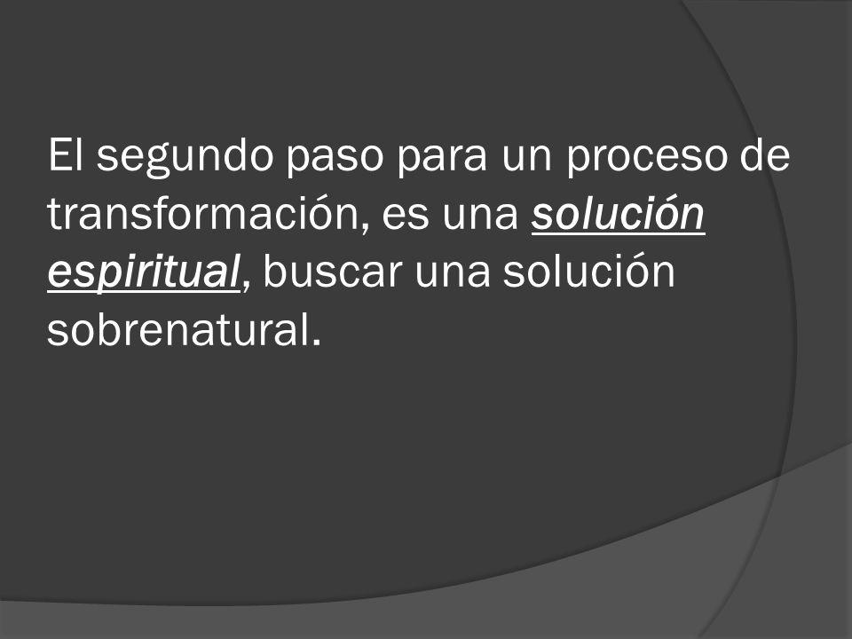 El segundo paso para un proceso de transformación, es una solución espiritual, buscar una solución sobrenatural.