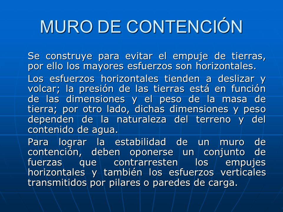 MURO DE CONTENCIÓN Se construye para evitar el empuje de tierras, por ello los mayores esfuerzos son horizontales. Los esfuerzos horizontales tienden