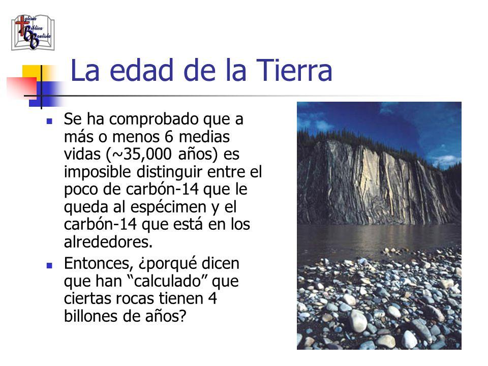 La edad de la Tierra Se ha comprobado que a más o menos 6 medias vidas (~35,000 años) es imposible distinguir entre el poco de carbón-14 que le queda