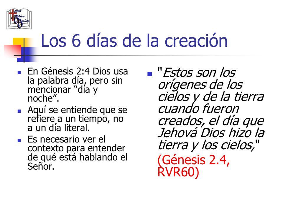Los 6 días de la creación En Génesis 2:4 Dios usa la palabra día, pero sin mencionar día y noche. Aquí se entiende que se refiere a un tiempo, no a un