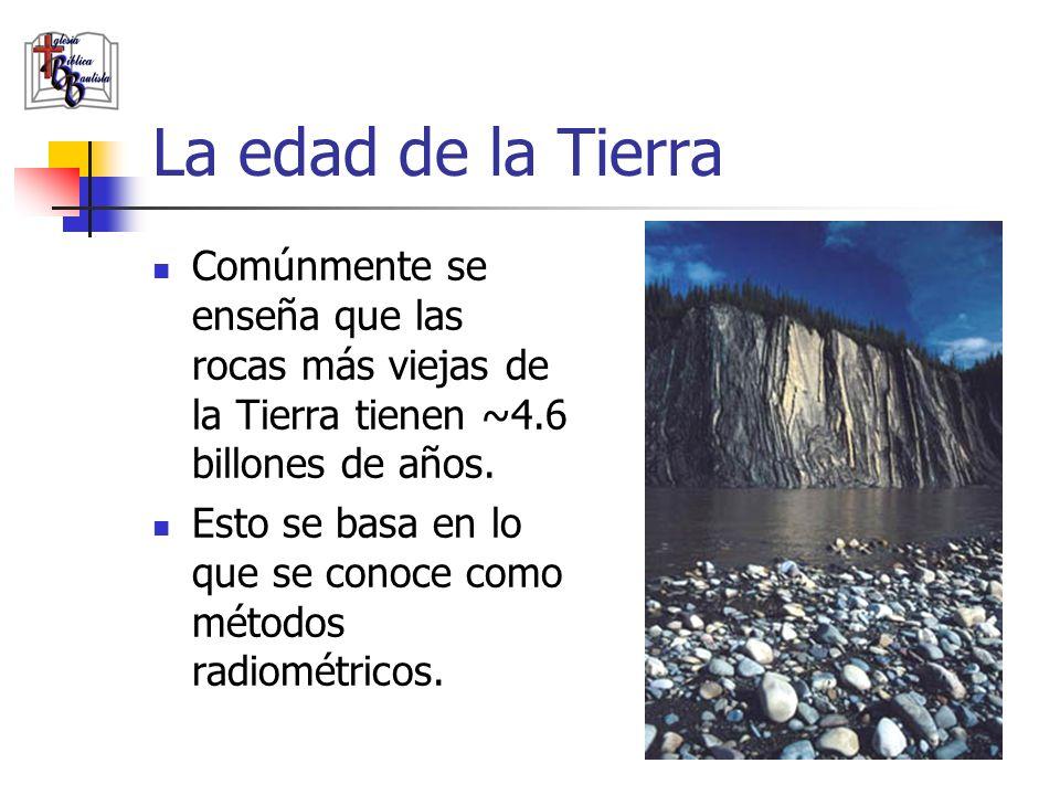 La edad de la Tierra Comúnmente se enseña que las rocas más viejas de la Tierra tienen ~4.6 billones de años. Esto se basa en lo que se conoce como mé