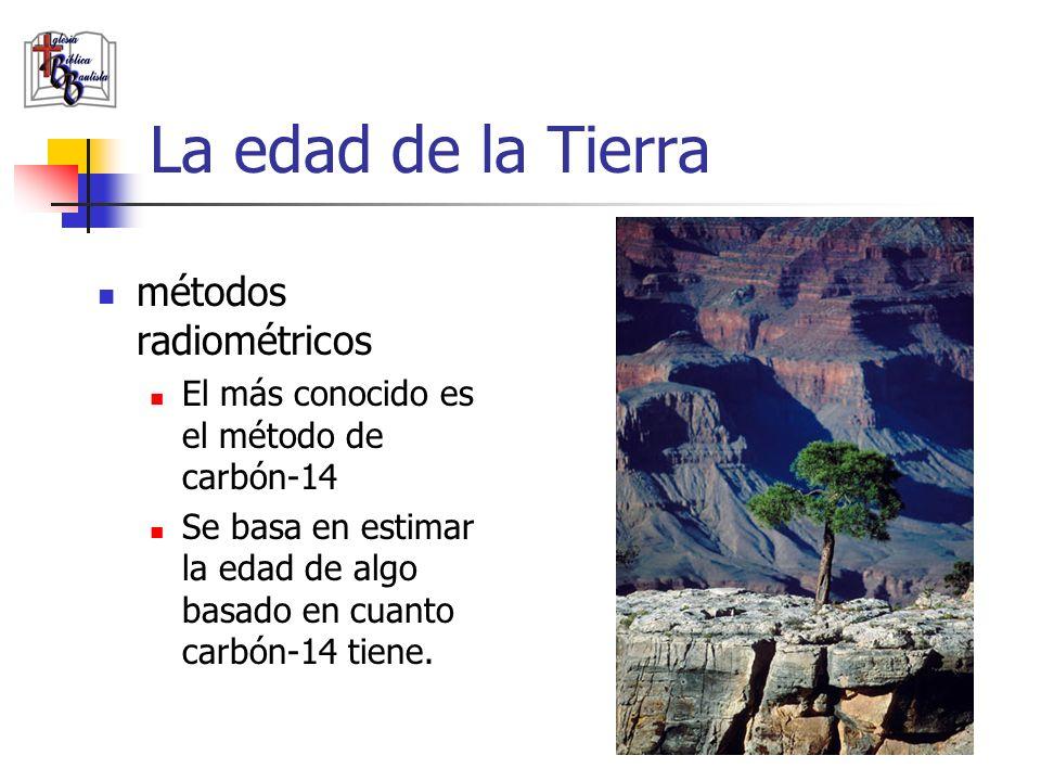 La edad de la Tierra métodos radiométricos El más conocido es el método de carbón-14 Se basa en estimar la edad de algo basado en cuanto carbón-14 tie