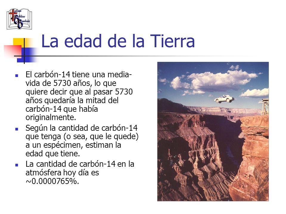 La edad de la Tierra El carbón-14 tiene una media- vida de 5730 años, lo que quiere decir que al pasar 5730 años quedaría la mitad del carbón-14 que h