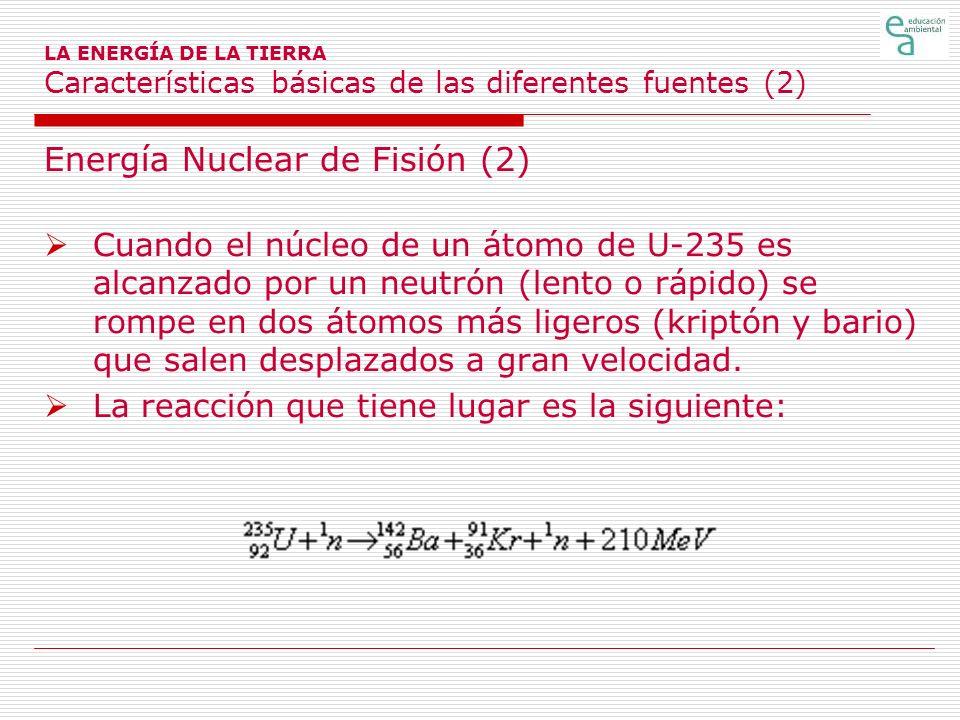 LA ENERGÍA DE LA TIERRA Características básicas de las diferentes fuentes (2) Energía Nuclear de Fisión (2) Cuando el núcleo de un átomo de U-235 es a