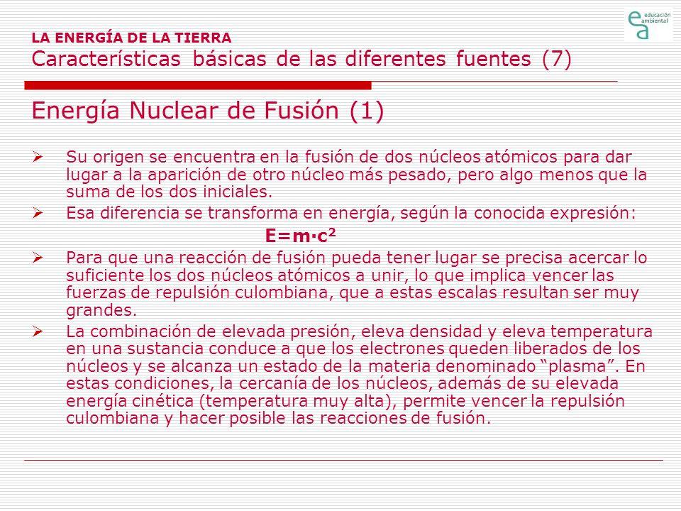 LA ENERGÍA DE LA TIERRA Características básicas de las diferentes fuentes (7) Energía Nuclear de Fusión (1) Su origen se encuentra en la fusión de dos