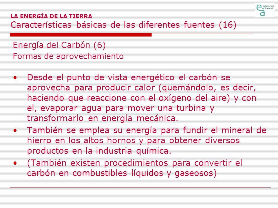 LA ENERGÍA DE LA TIERRA Características básicas de las diferentes fuentes (16) Energía del Carbón (6) Formas de aprovechamiento Desde el punto de vist