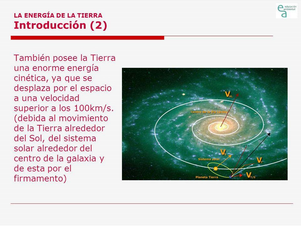 LA ENERGÍA DE LA TIERRA Introducción (2) También posee la Tierra una enorme energía cinética, ya que se desplaza por el espacio a una velocidad superi
