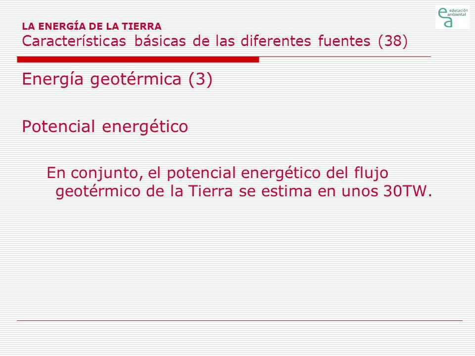 LA ENERGÍA DE LA TIERRA Características básicas de las diferentes fuentes (38) Energía geotérmica (3) Potencial energético En conjunto, el potencial e