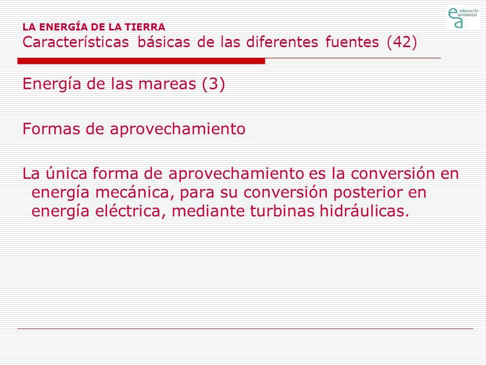 LA ENERGÍA DE LA TIERRA Características básicas de las diferentes fuentes (42) Energía de las mareas (3) Formas de aprovechamiento La única forma de a