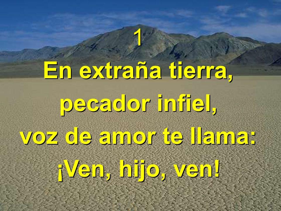 1 En extraña tierra, pecador infiel, voz de amor te llama: ¡Ven, hijo, ven.