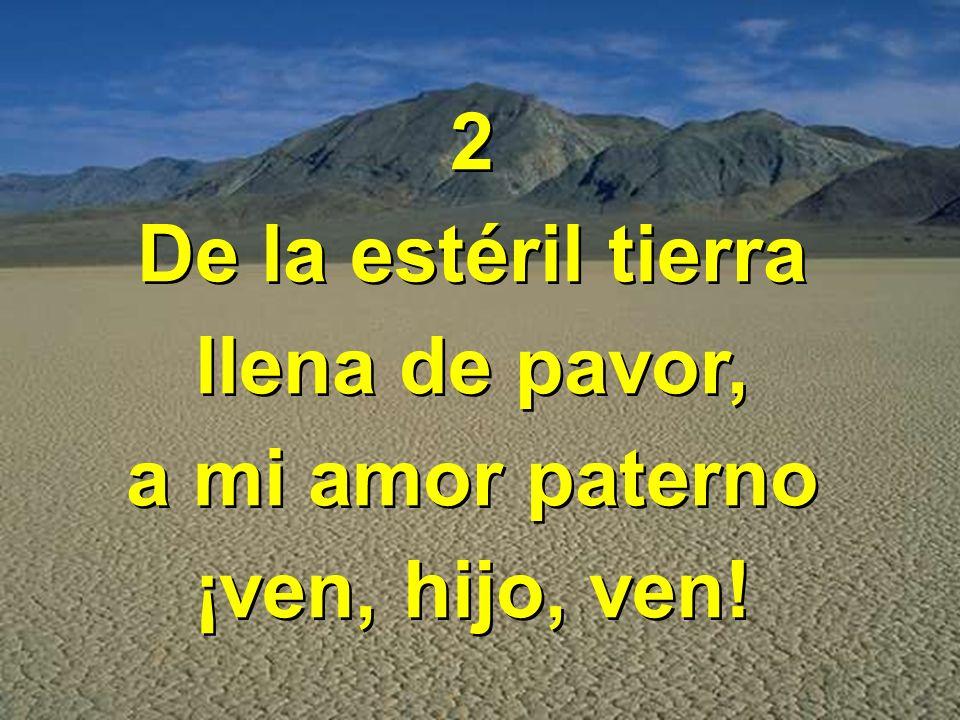 2 De la estéril tierra llena de pavor, a mi amor paterno ¡ven, hijo, ven! 2 De la estéril tierra llena de pavor, a mi amor paterno ¡ven, hijo, ven!