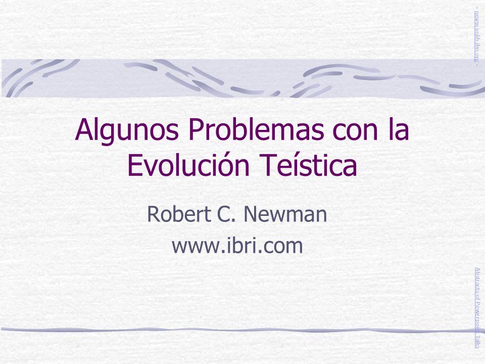 Algunos Problemas con la Evolución Teística Robert C. Newman www.ibri.com Abstracts of Powerpoint Talks - newmanlib.ibri.org -newmanlib.ibri.org