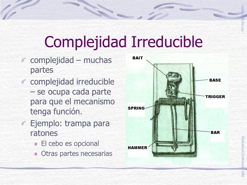Complejidad Irreducible complejidad – muchas partes complejidad irreducible – se ocupa cada parte para que el mecanismo tenga función. Ejemplo: trampa