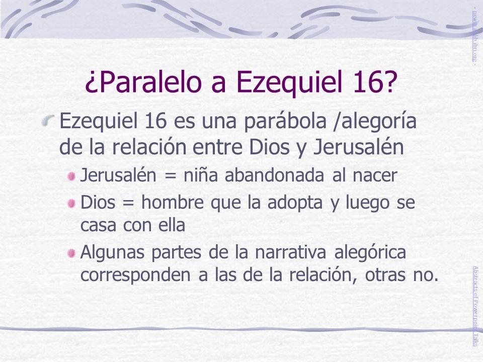 ¿Paralelo a Ezequiel 16? Ezequiel 16 es una parábola /alegoría de la relación entre Dios y Jerusalén Jerusalén = niña abandonada al nacer Dios = hombr
