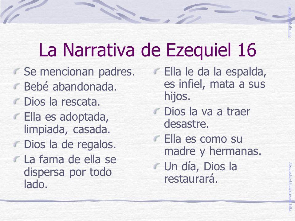 La Narrativa de Ezequiel 16 Se mencionan padres. Bebé abandonada. Dios la rescata. Ella es adoptada, limpiada, casada. Dios la de regalos. La fama de