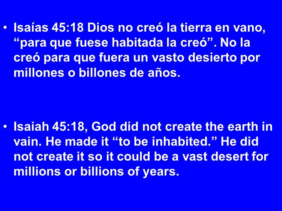 Isaías 45:18 Dios no creó la tierra en vano, para que fuese habitada la creó. No la creó para que fuera un vasto desierto por millones o billones de a