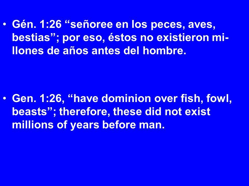 Gén. 1:26 señoree en los peces, aves, bestias; por eso, éstos no existieron mi- llones de años antes del hombre. Gen. 1:26, have dominion over fish, f
