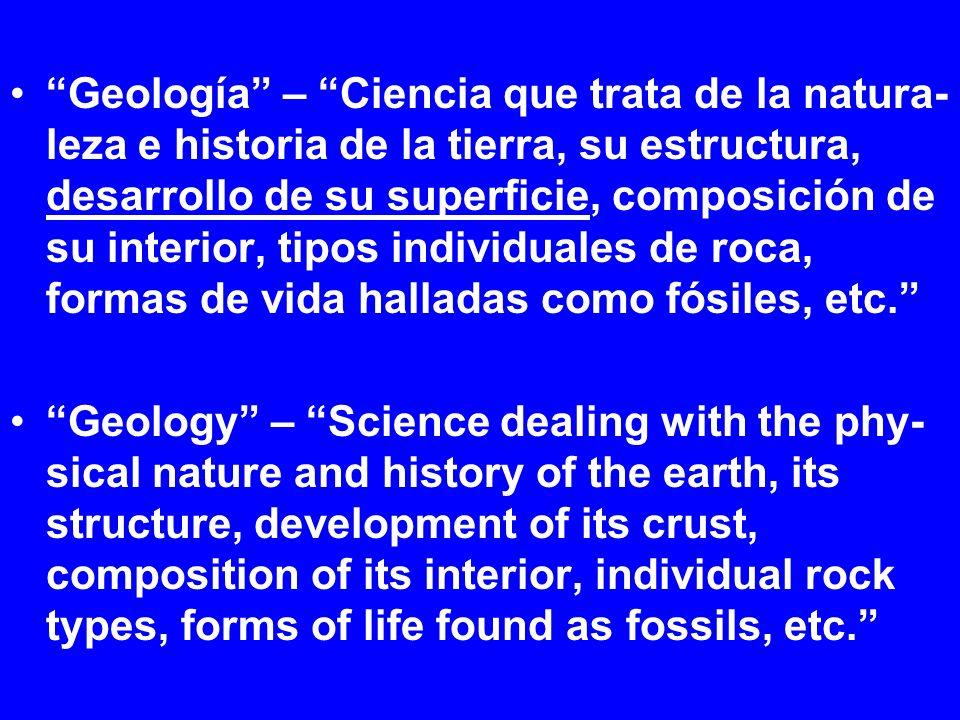 Geología – Ciencia que trata de la natura- leza e historia de la tierra, su estructura, desarrollo de su superficie, composición de su interior, tipos individuales de roca, formas de vida halladas como fósiles, etc.