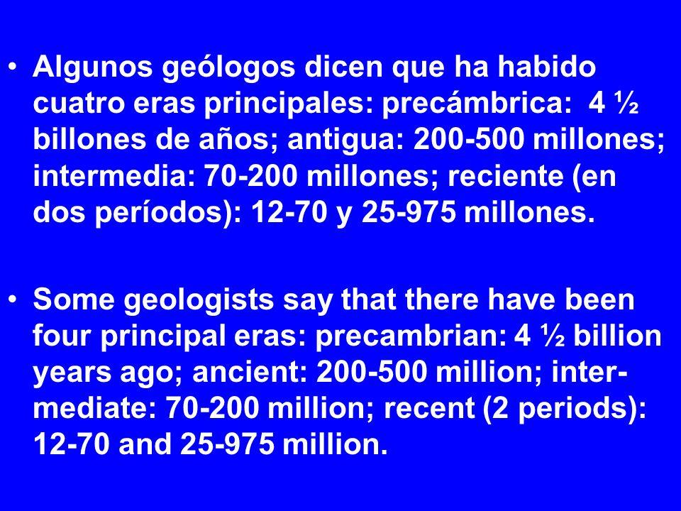 Algunos geólogos dicen que ha habido cuatro eras principales: precámbrica: 4 ½ billones de años; antigua: 200-500 millones; intermedia: 70-200 millones; reciente (en dos períodos): 12-70 y 25-975 millones.
