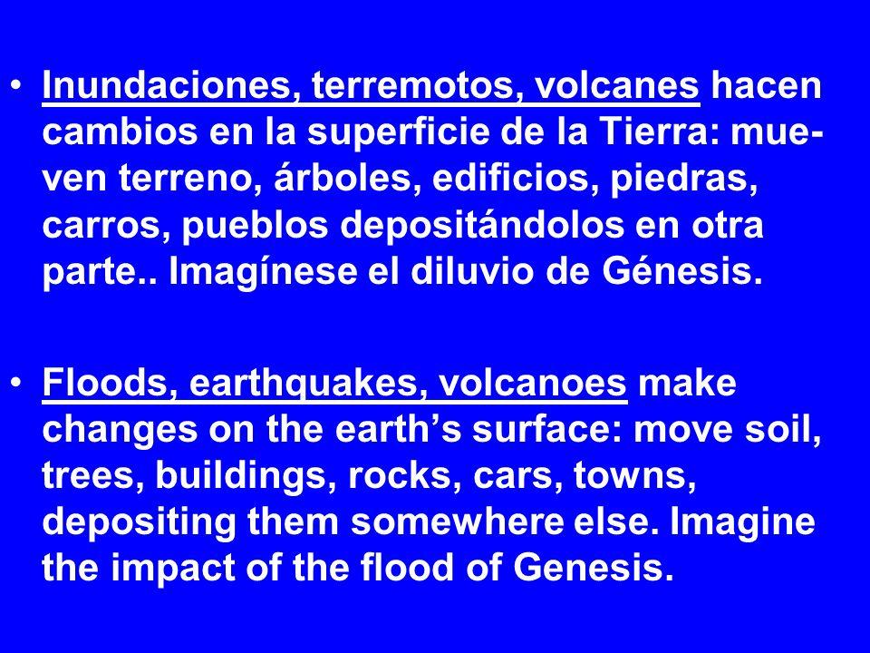 Inundaciones, terremotos, volcanes hacen cambios en la superficie de la Tierra: mue- ven terreno, árboles, edificios, piedras, carros, pueblos depositándolos en otra parte..
