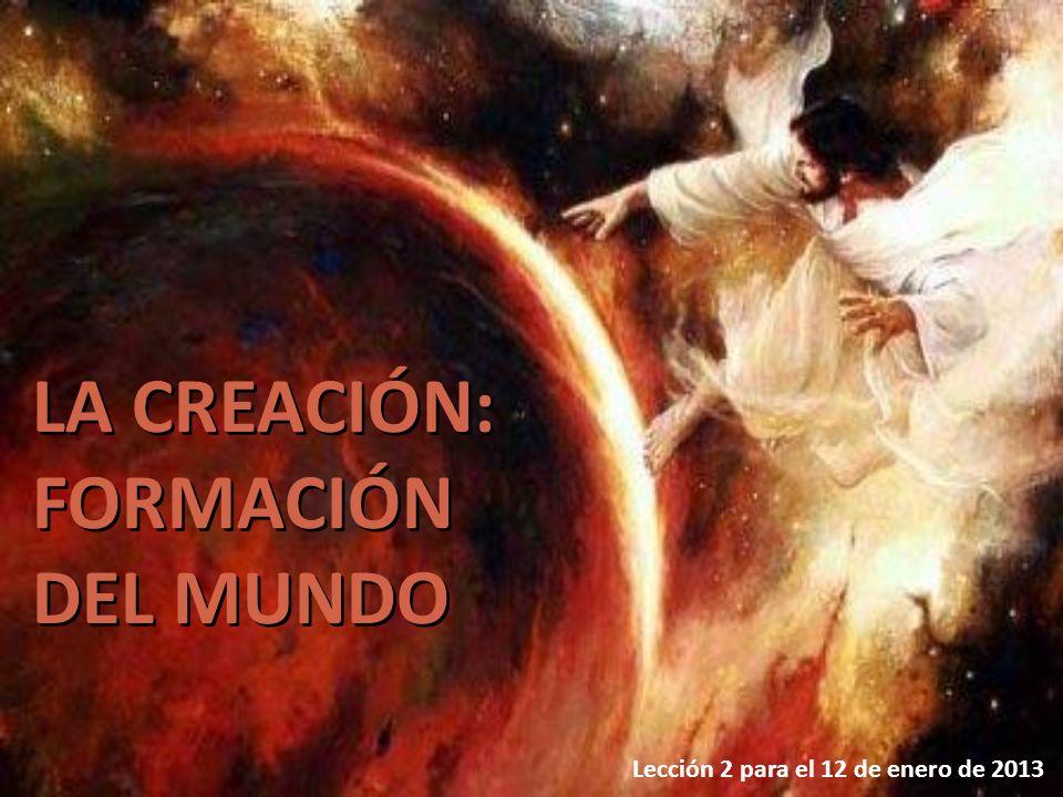 Lección 2 para el 12 de enero de 2013 LA CREACIÓN: FORMACIÓN DEL MUNDO