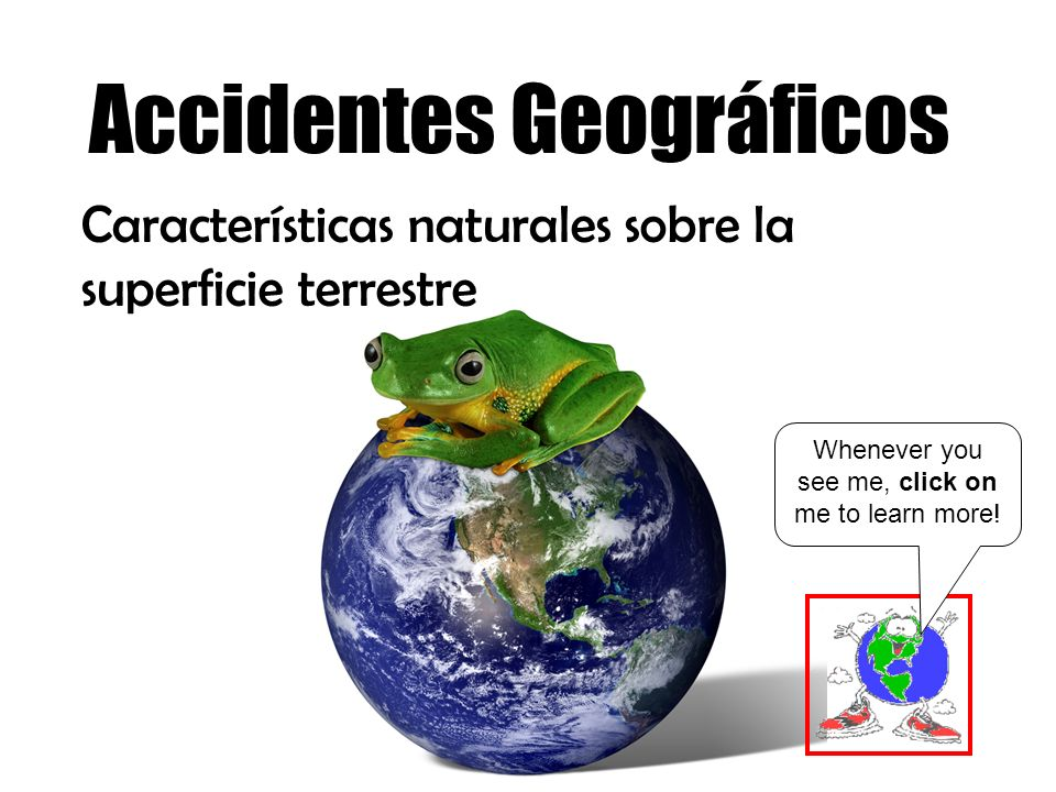 Accidentes Geográficos Características naturales sobre la superficie terrestre Whenever you see me, click on me to learn more!