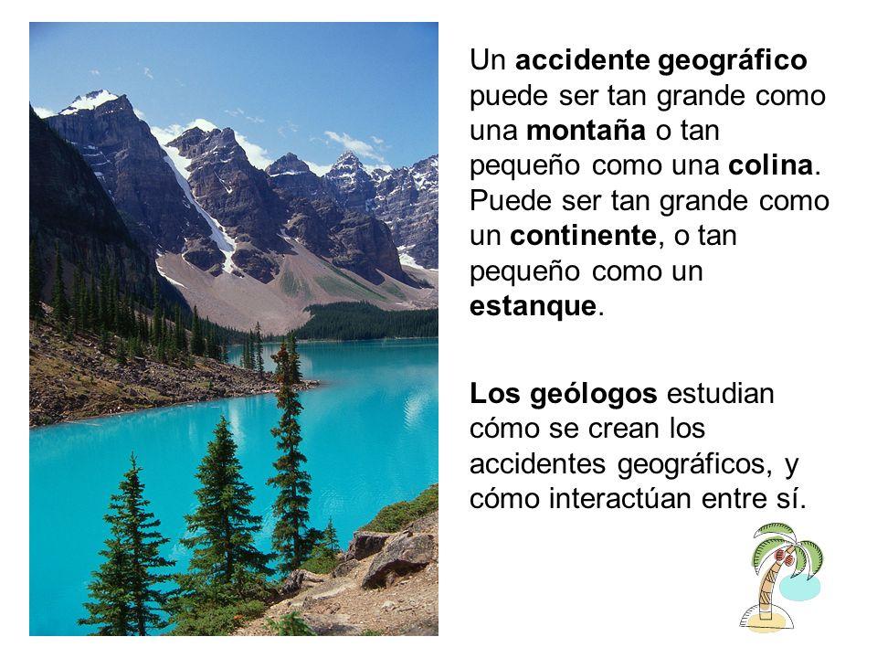 Un accidente geográfico puede ser tan grande como una montaña o tan pequeño como una colina. Puede ser tan grande como un continente, o tan pequeño co