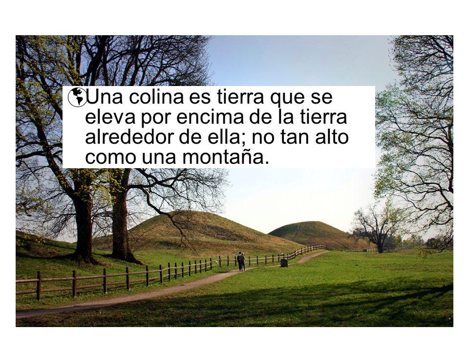 Una colina es tierra que se eleva por encima de la tierra alrededor de ella; no tan alto como una montaña.