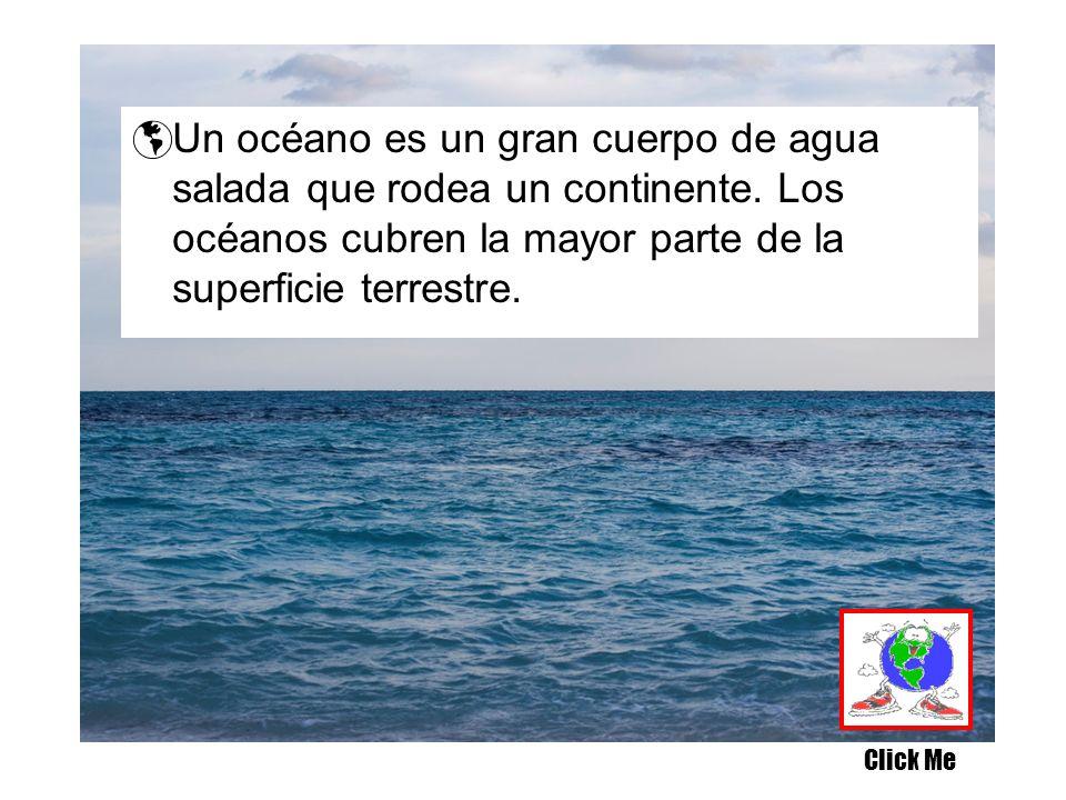 Un océano es un gran cuerpo de agua salada que rodea un continente. Los océanos cubren la mayor parte de la superficie terrestre. Click Me