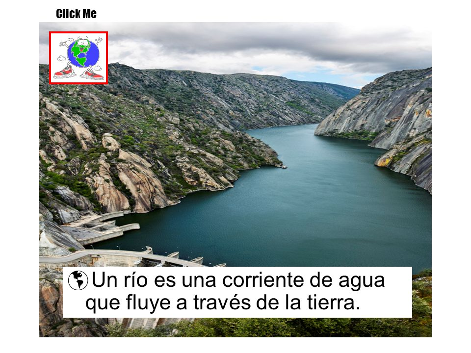 Un río es una corriente de agua que fluye a través de la tierra. Click Me